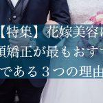 【特集】花嫁美容に小顔矯正が最もおすすめである3つの理由